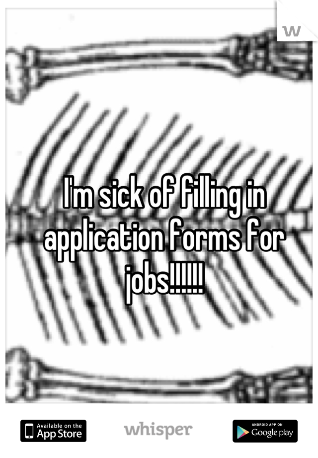 I'm sick of filling in application forms for jobs!!!!!!