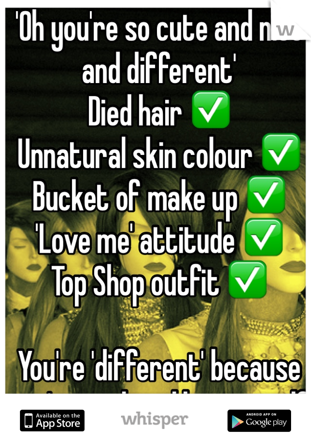 'Oh you're so cute and nice and different'  Died hair ✅ Unnatural skin colour ✅ Bucket of make up ✅ 'Love me' attitude ✅ Top Shop outfit ✅    You're 'different' because you're nothing like yourself