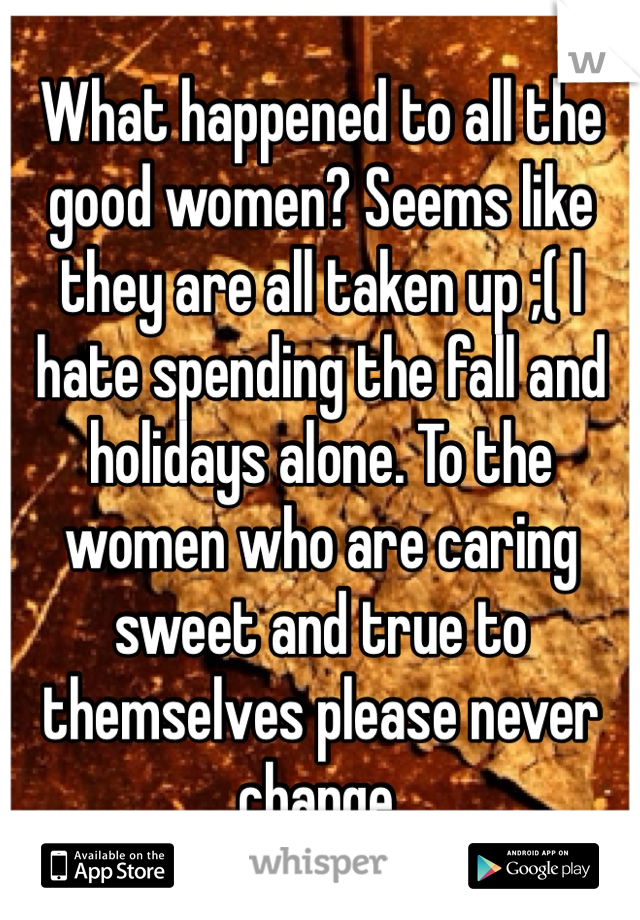 What happened to all the good women? Seems like they are all taken up ;( I hate spending the fall and holidays alone. To the women who are caring sweet and true to themselves please never change.