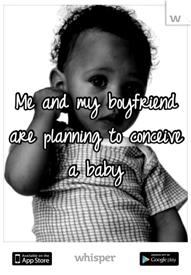 Me and my boyfriend are planning to conceive a baby