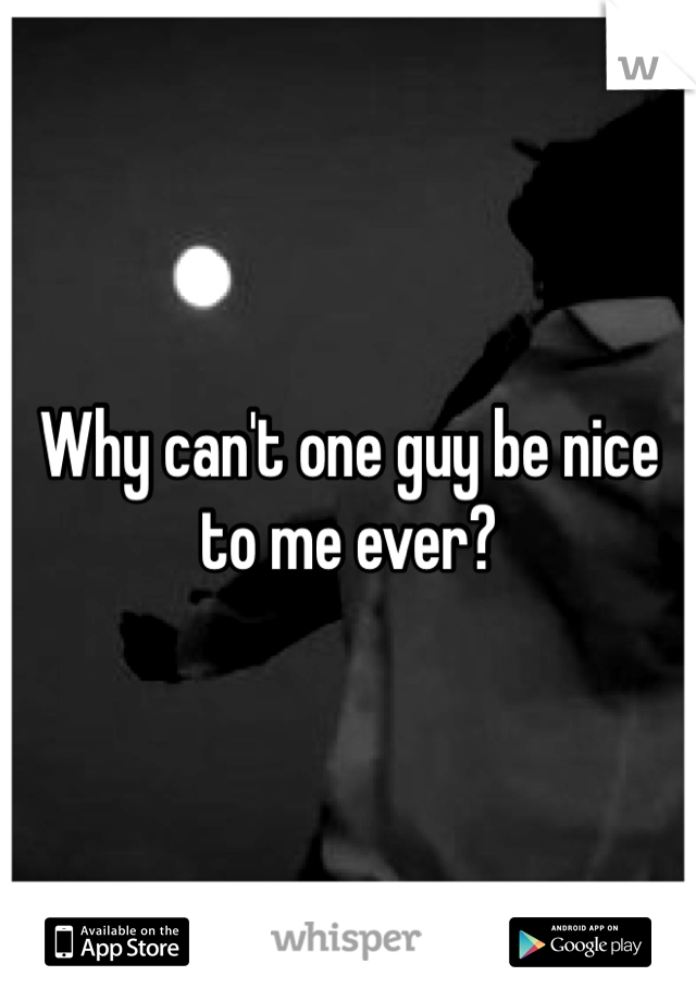 Why can't one guy be nice to me ever?