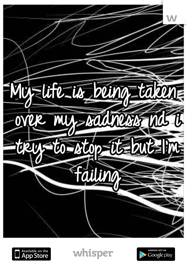 My life is being taken over my sadness nd i try to stop it but I'm failing