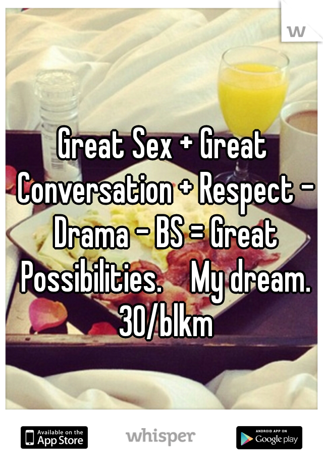 Great Sex + Great Conversation + Respect - Drama - BS = Great Possibilities.   My dream. 30/blkm