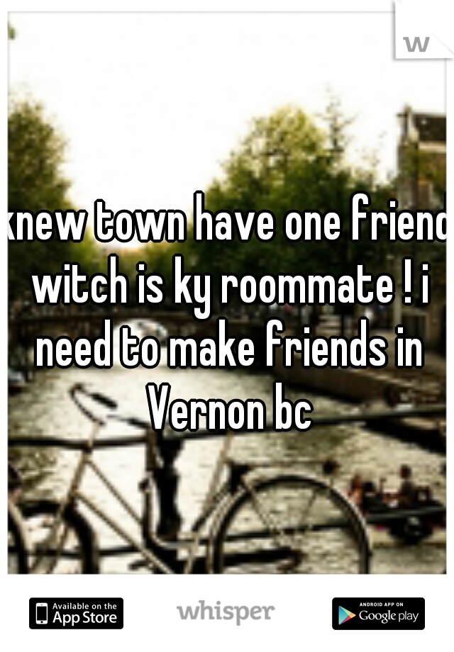 knew town have one friend witch is ky roommate ! i need to make friends in Vernon bc