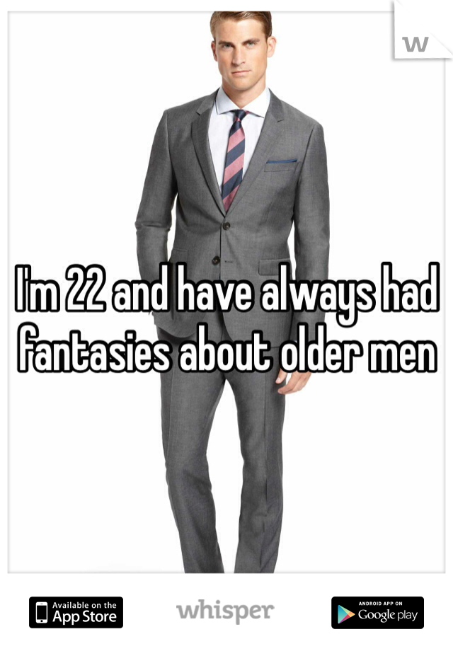 I'm 22 and have always had fantasies about older men