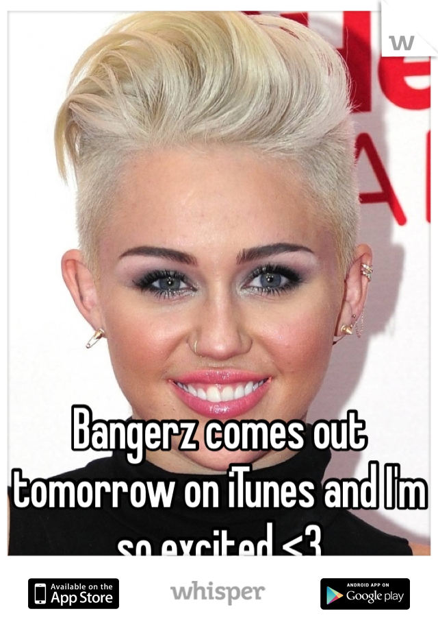 Bangerz comes out tomorrow on iTunes and I'm so excited <3