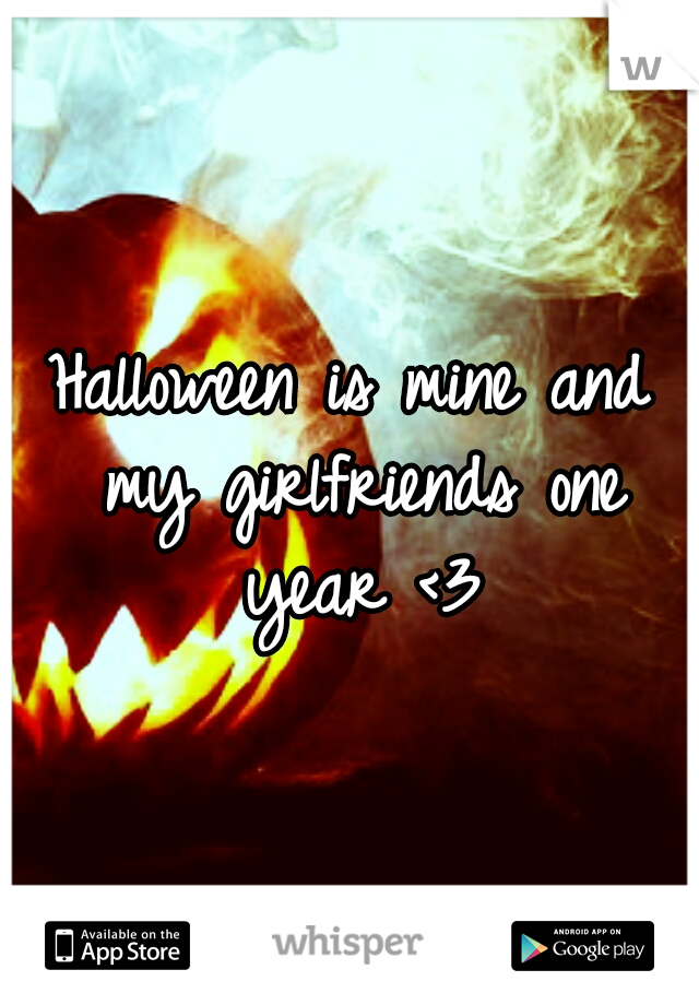 Halloween is mine and my girlfriends one year <3