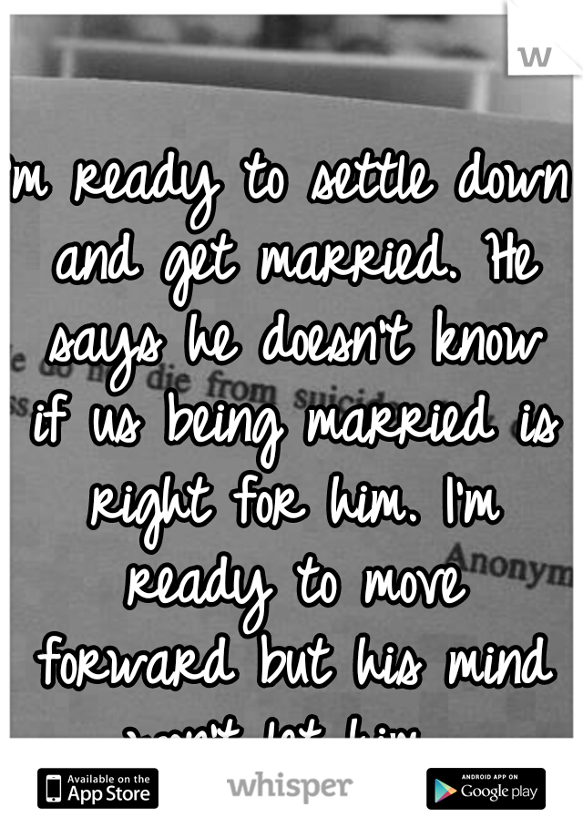 I'm ready to settle down and get married. He says he doesn't know if us being married is right for him. I'm ready to move forward but his mind won't let him.