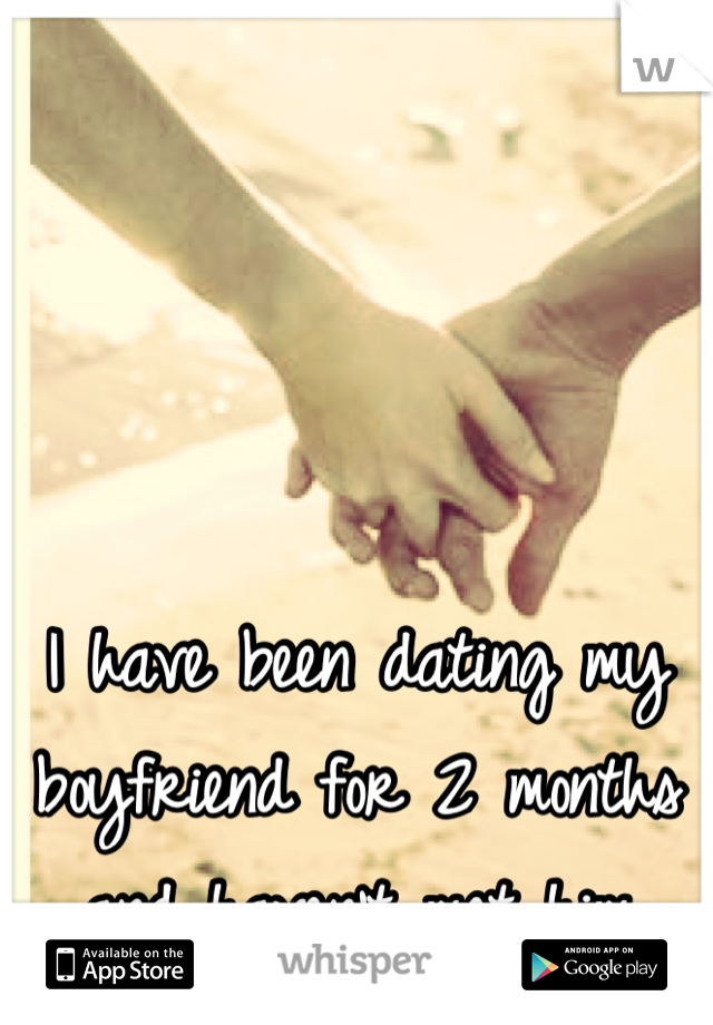 I have been dating my boyfriend for 2 months and haven't met him