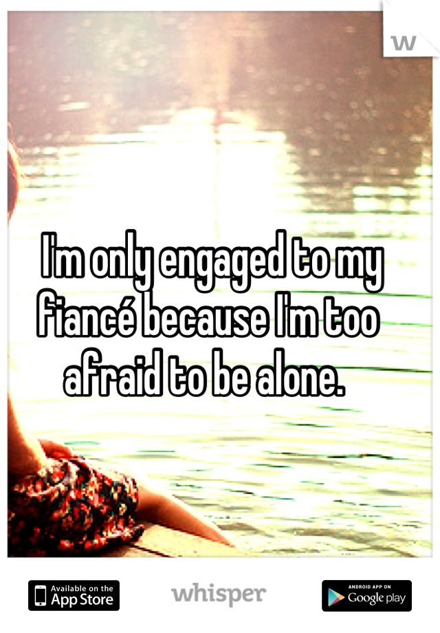 I'm only engaged to my fiancé because I'm too afraid to be alone.