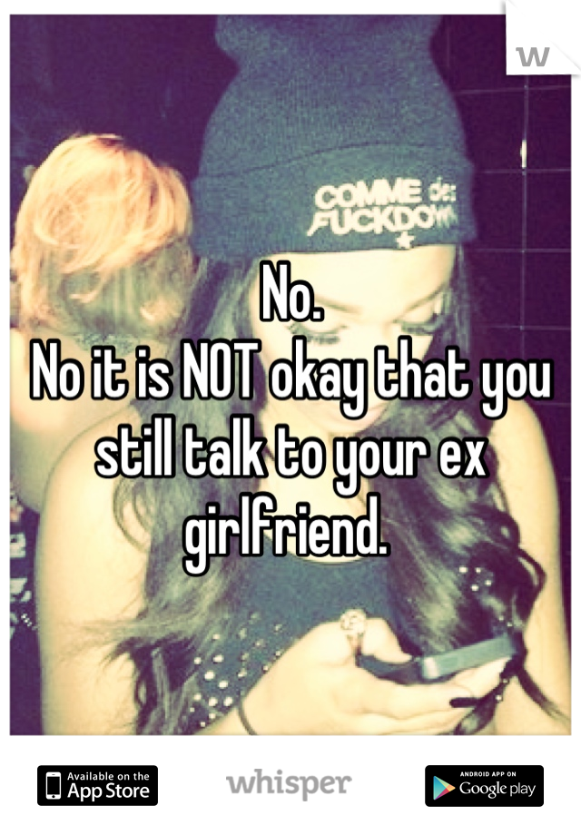 No.  No it is NOT okay that you still talk to your ex girlfriend.
