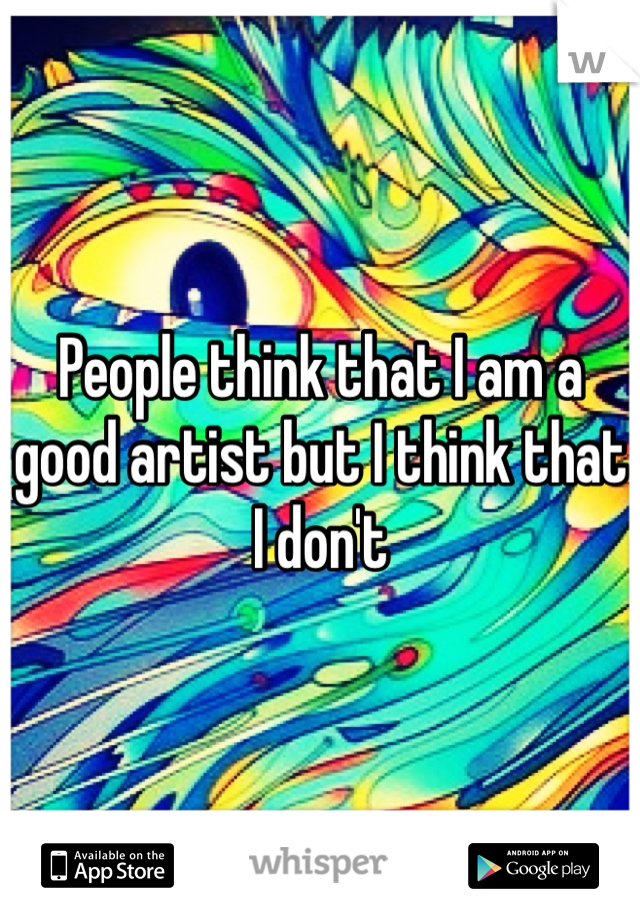 People think that I am a good artist but I think that I don't