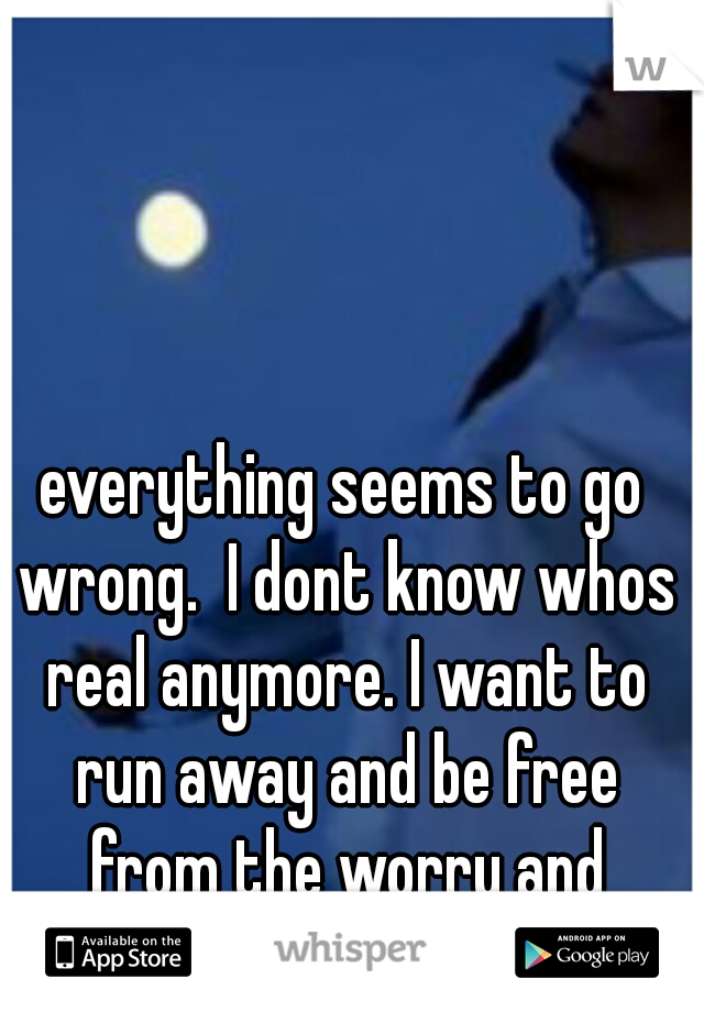 everything seems to go wrong.  I dont know whos real anymore. I want to run away and be free from the worry and sadness. I feel so alone
