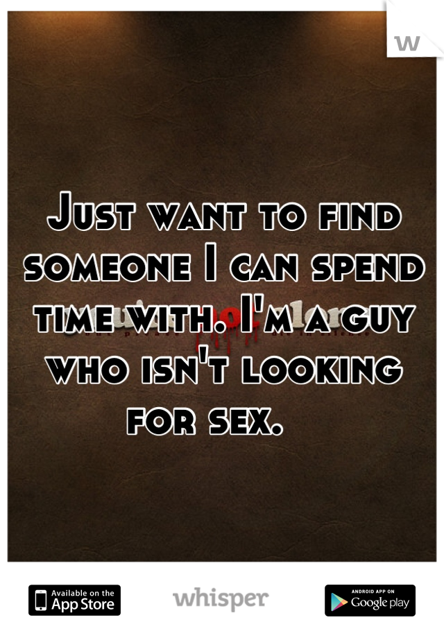 Just want to find someone I can spend time with. I'm a guy who isn't looking for sex.