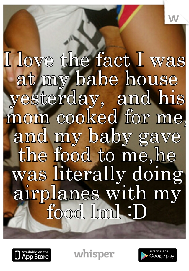 I love the fact I was at my babe house yesterday,  and his mom cooked for me, and my baby gave the food to me,he was literally doing airplanes with my food lml :D