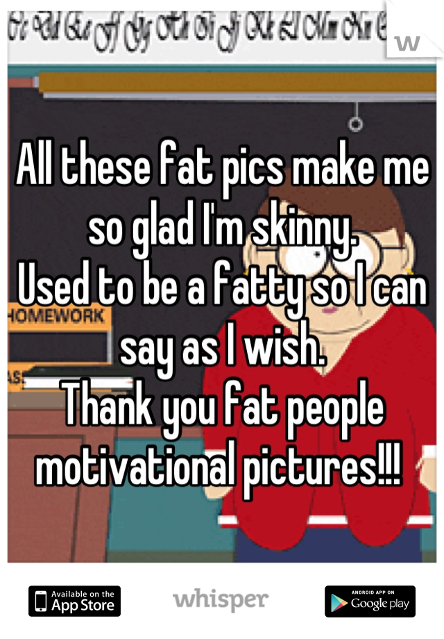 All these fat pics make me so glad I'm skinny.  Used to be a fatty so I can say as I wish.  Thank you fat people motivational pictures!!!