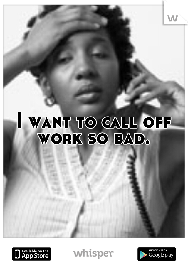 I want to call off work so bad.
