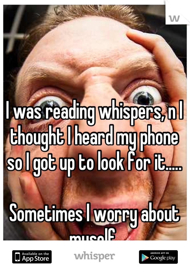 I was reading whispers, n I thought I heard my phone so I got up to look for it.....  Sometimes I worry about myself