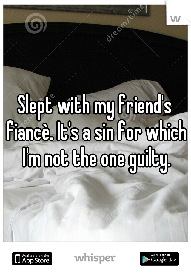 Slept with my friend's fiancè. It's a sin for which I'm not the one guilty.