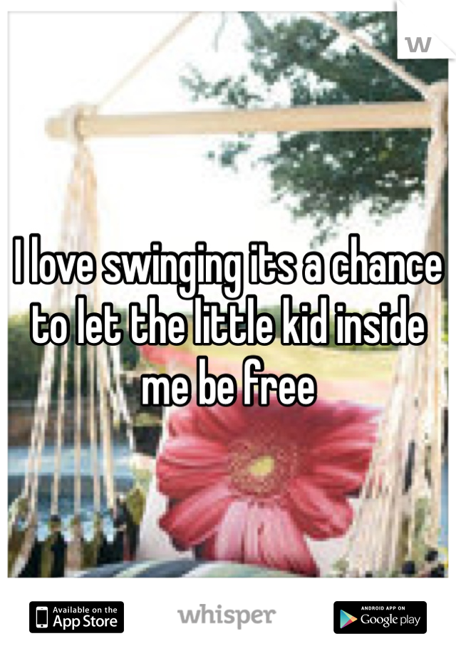 I love swinging its a chance to let the little kid inside me be free