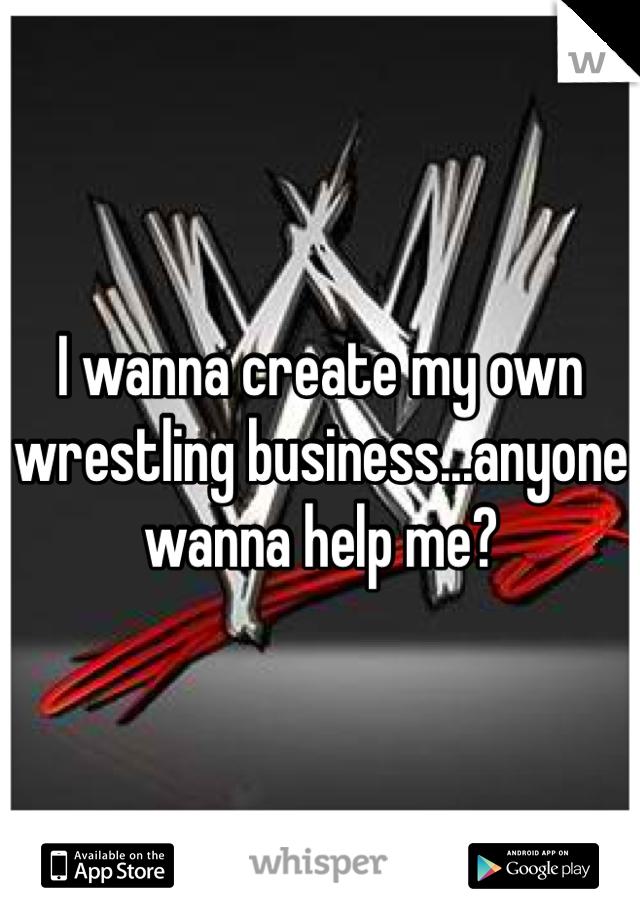 I wanna create my own wrestling business...anyone wanna help me?