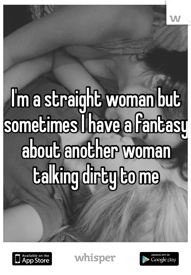I'm a straight woman but sometimes I have a fantasy about another woman talking dirty to me