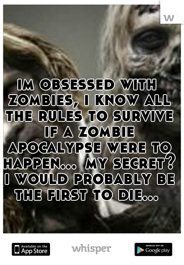 im obsessed with zombies, i know all the rules to survive if a zombie apocalypse were to happen... my secret? i would probably be the first to die...