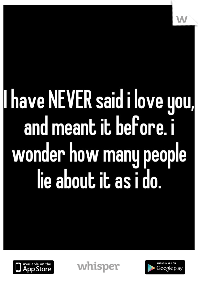 I have NEVER said i love you, and meant it before. i wonder how many people lie about it as i do.