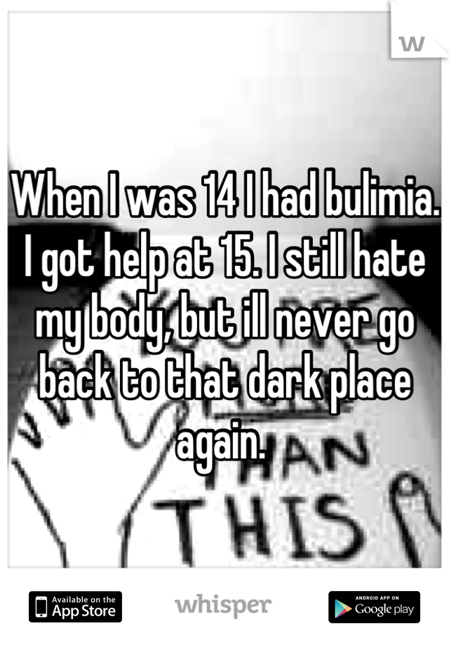 When I was 14 I had bulimia. I got help at 15. I still hate my body, but ill never go back to that dark place again.