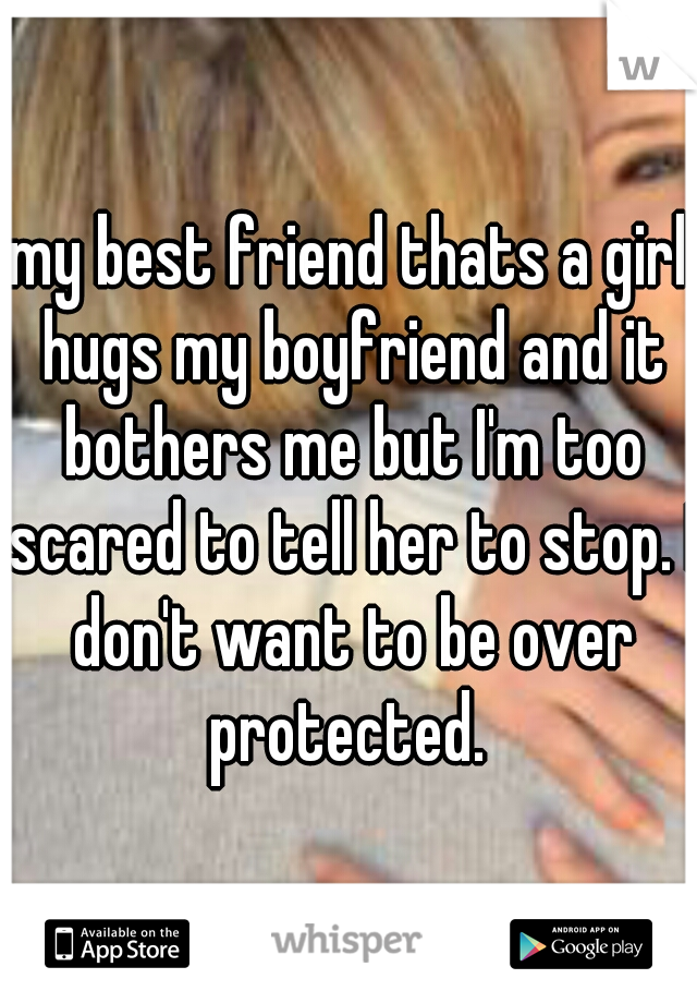 my best friend thats a girl hugs my boyfriend and it bothers me but I'm too scared to tell her to stop. I don't want to be over protected.