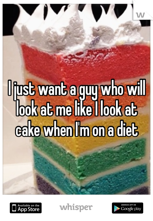I just want a guy who will look at me like I look at cake when I'm on a diet