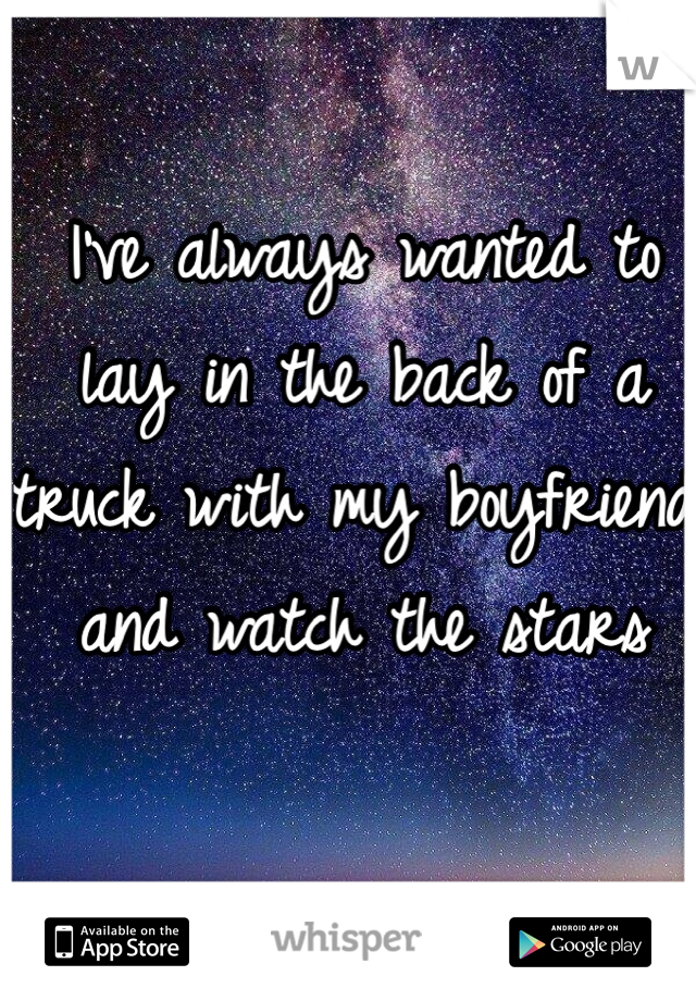 I've always wanted to lay in the back of a truck with my boyfriend and watch the stars