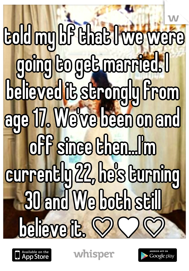 I told my bf that I we were going to get married. I believed it strongly from age 17. We've been on and off since then...I'm currently 22, he's turning 30 and We both still believe it. ♡♥♡
