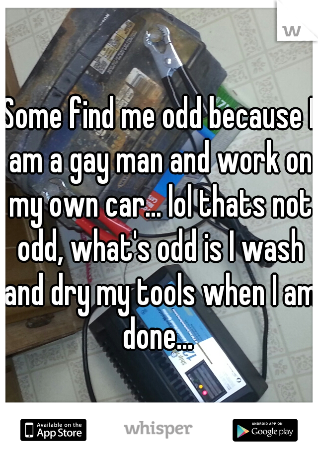 Some find me odd because I am a gay man and work on my own car... lol thats not odd, what's odd is I wash and dry my tools when I am done...