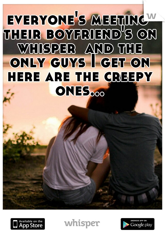 everyone's meeting their boyfriend's on whisper  and the only guys I get on here are the creepy ones...