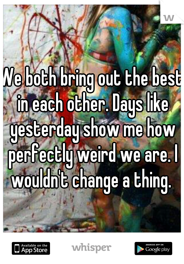 We both bring out the best in each other. Days like yesterday show me how perfectly weird we are. I wouldn't change a thing.
