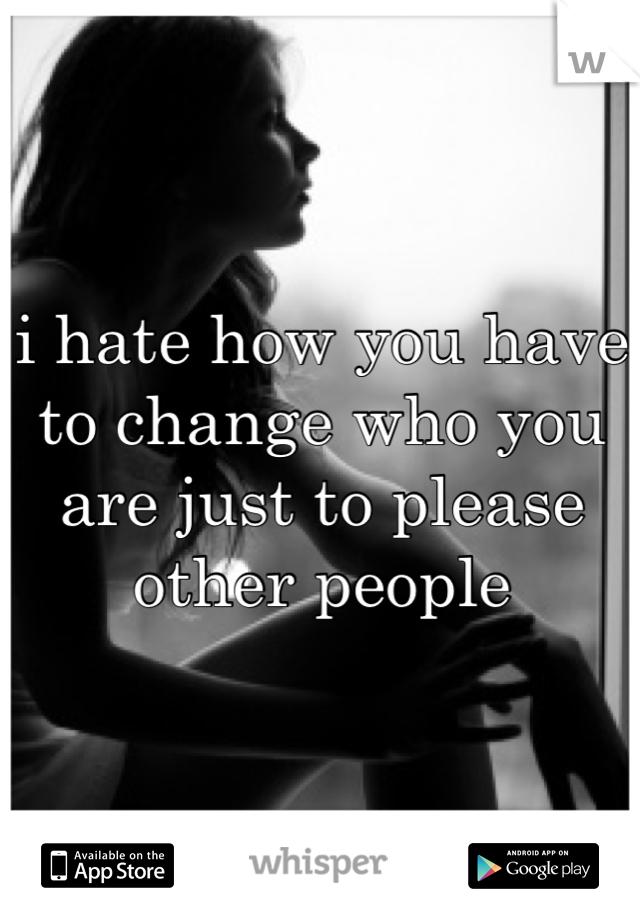 i hate how you have to change who you are just to please other people
