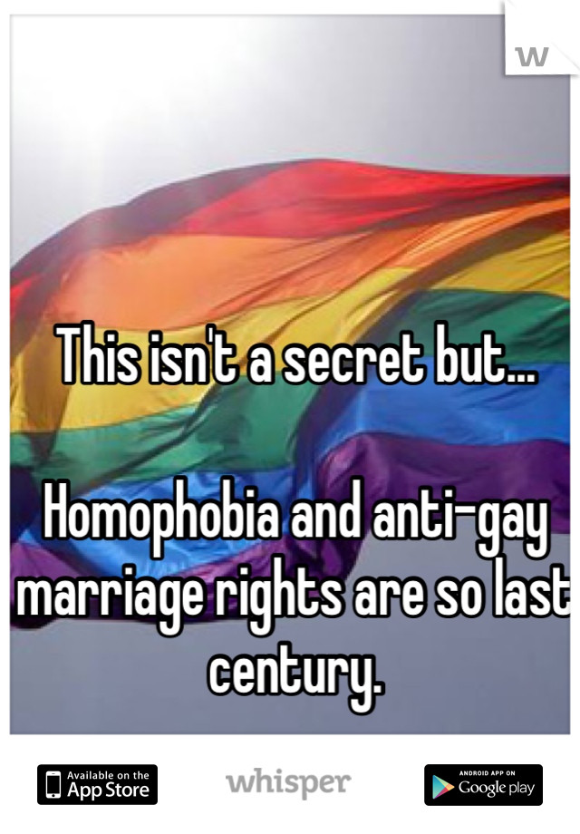 This isn't a secret but...  Homophobia and anti-gay marriage rights are so last century.