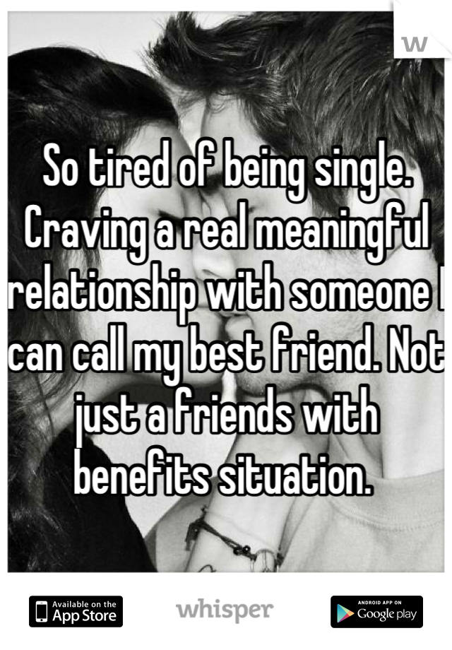 So tired of being single. Craving a real meaningful relationship with someone I can call my best friend. Not just a friends with benefits situation.