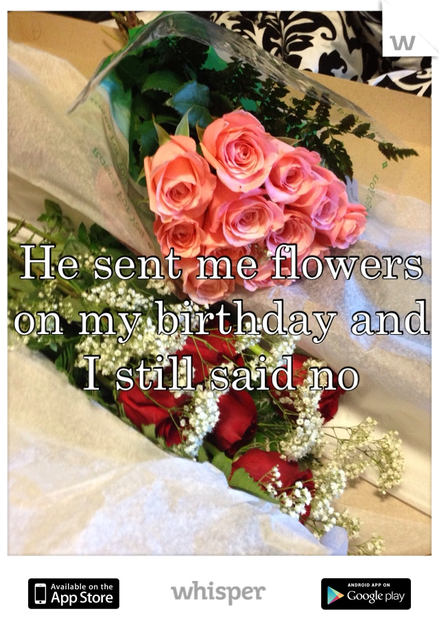 He sent me flowers on my birthday and I still said no