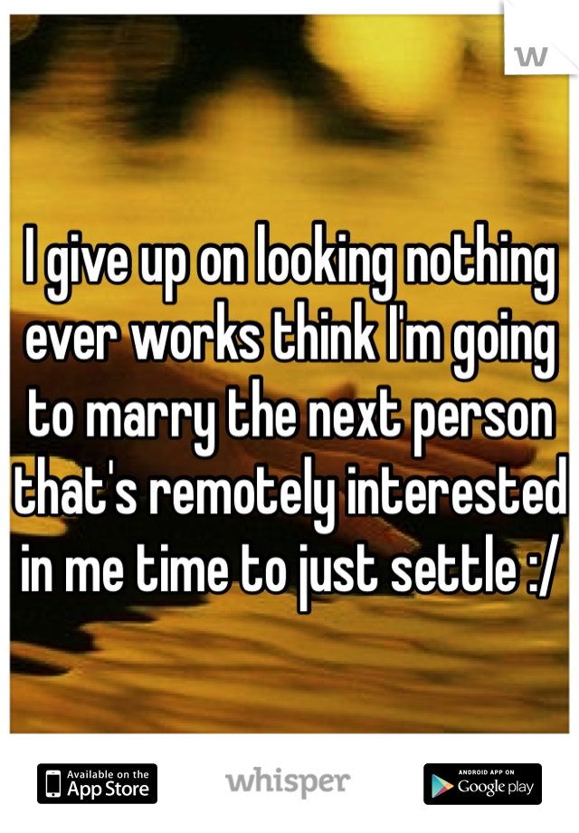 I give up on looking nothing ever works think I'm going to marry the next person that's remotely interested in me time to just settle :/