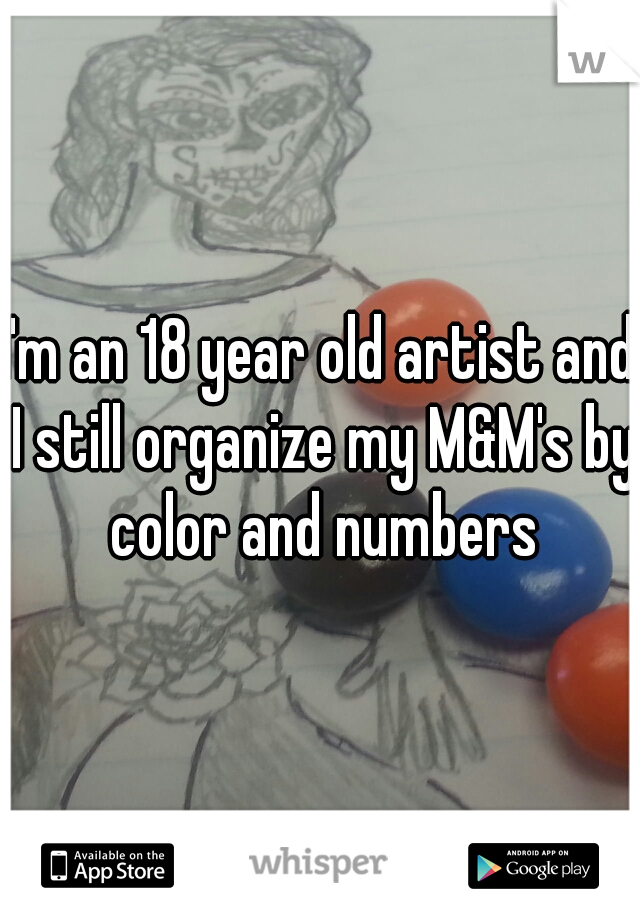 I'm an 18 year old artist and I still organize my M&M's by color and numbers