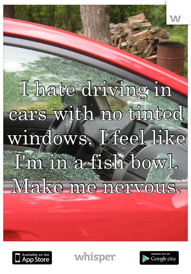I hate driving in cars with no tinted windows. I feel like I'm in a fish bowl. Make me nervous.