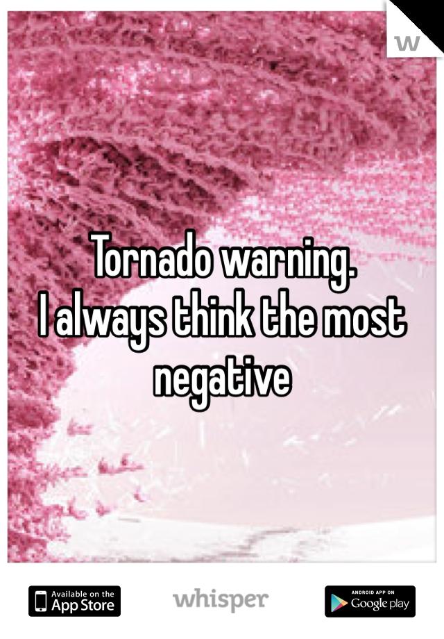 Tornado warning.  I always think the most negative