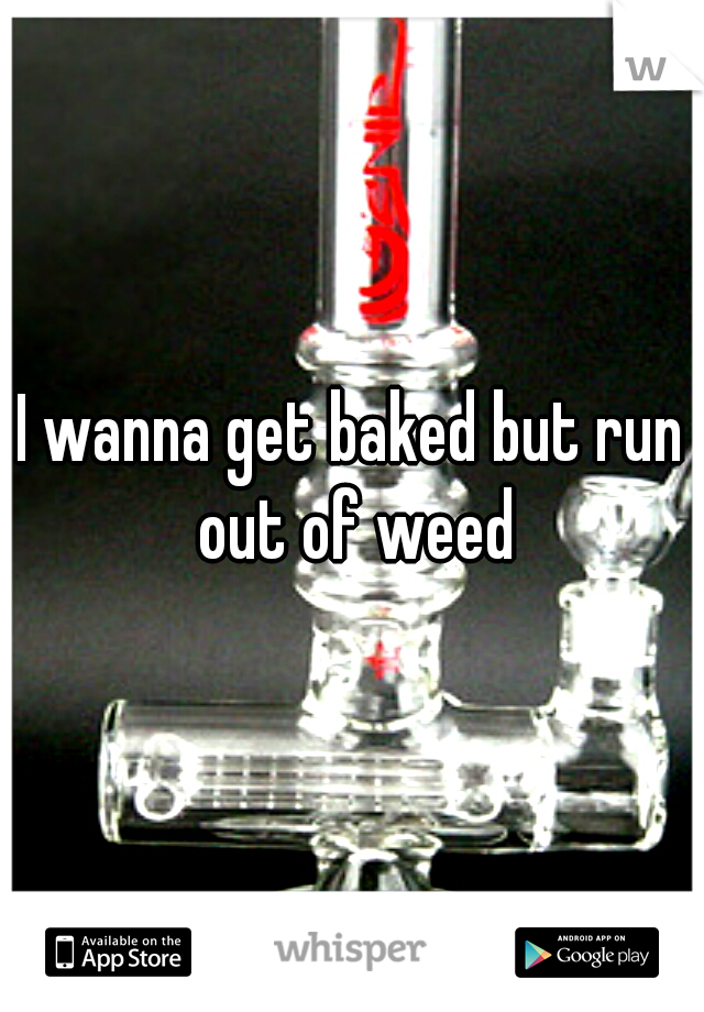 I wanna get baked but run out of weed