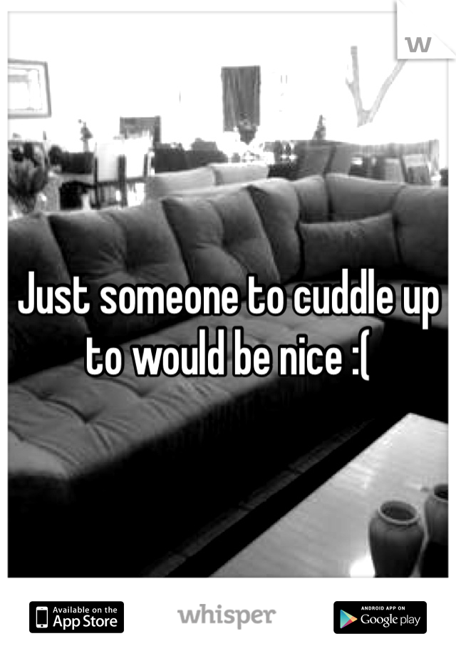 Just someone to cuddle up to would be nice :(