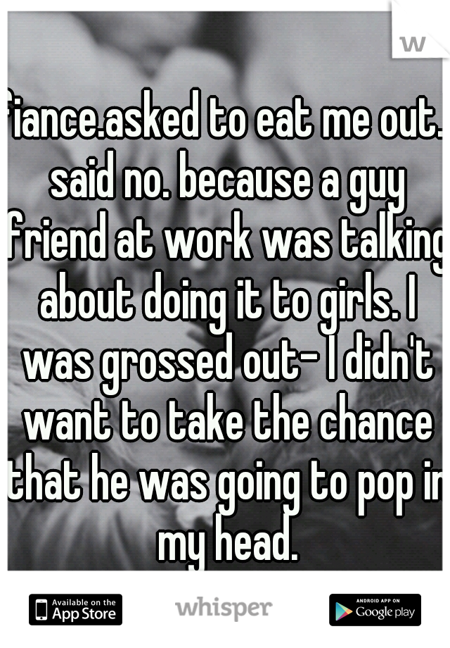 fiance.asked to eat me out.I said no. because a guy friend at work was talking about doing it to girls. I was grossed out- I didn't want to take the chance that he was going to pop in my head.
