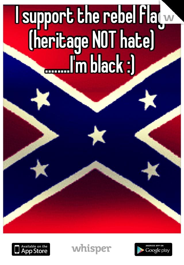 I support the rebel flag  (heritage NOT hate)  ........I'm black :)