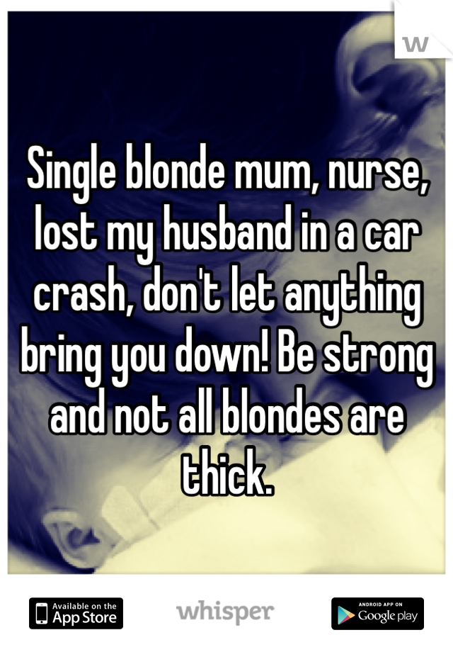 Single blonde mum, nurse, lost my husband in a car crash, don't let anything bring you down! Be strong and not all blondes are thick.