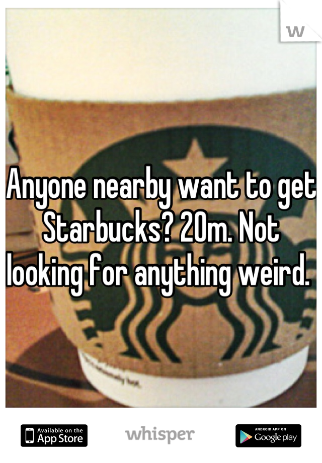 Anyone nearby want to get Starbucks? 20m. Not looking for anything weird.